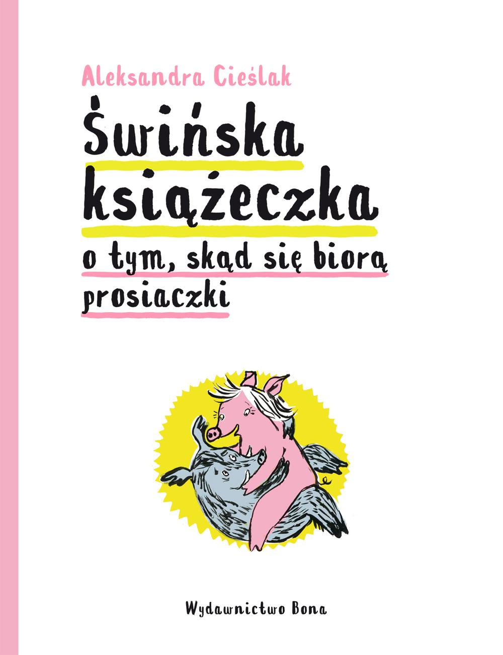 Aleksandra Cieślik - Świńska książeczka o tym, skąd się biorą prosiaczki [Wydawnictwo Bona]; #TataMariusz